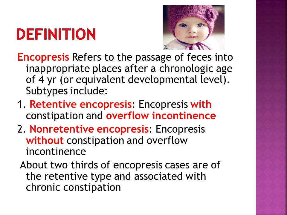 Encopresis Refers to the passage of feces into inappropriate places after a chronologic age of 4 yr (or equivalent developmental level). Subtypes incl