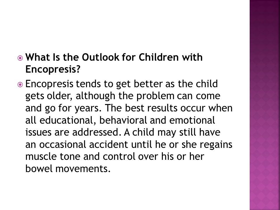  What Is the Outlook for Children with Encopresis?  Encopresis tends to get better as the child gets older, although the problem can come and go for