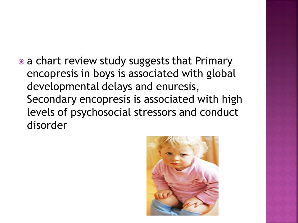 Primary encopresis in boys is associated with global developmental delays and enuresis, Secondary encopresis is associated with high levels of psychosocial stressors and conduct disorder the combination of constipation management and simple behavior therapy is successful in the majority of cases