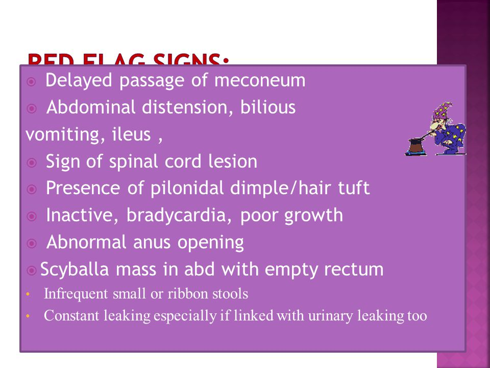  Delayed passage of meconeum  Abdominal distension, bilious vomiting, ileus,  Sign of spinal cord lesion  Presence of pilonidal dimple/hair tuft 