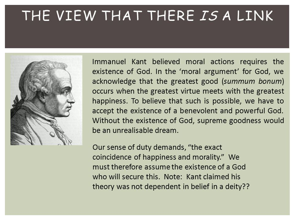 THE VIEW THAT THERE IS A LINK Immanuel Kant believed moral actions requires the existence of God. In the 'moral argument' for God, we acknowledge that