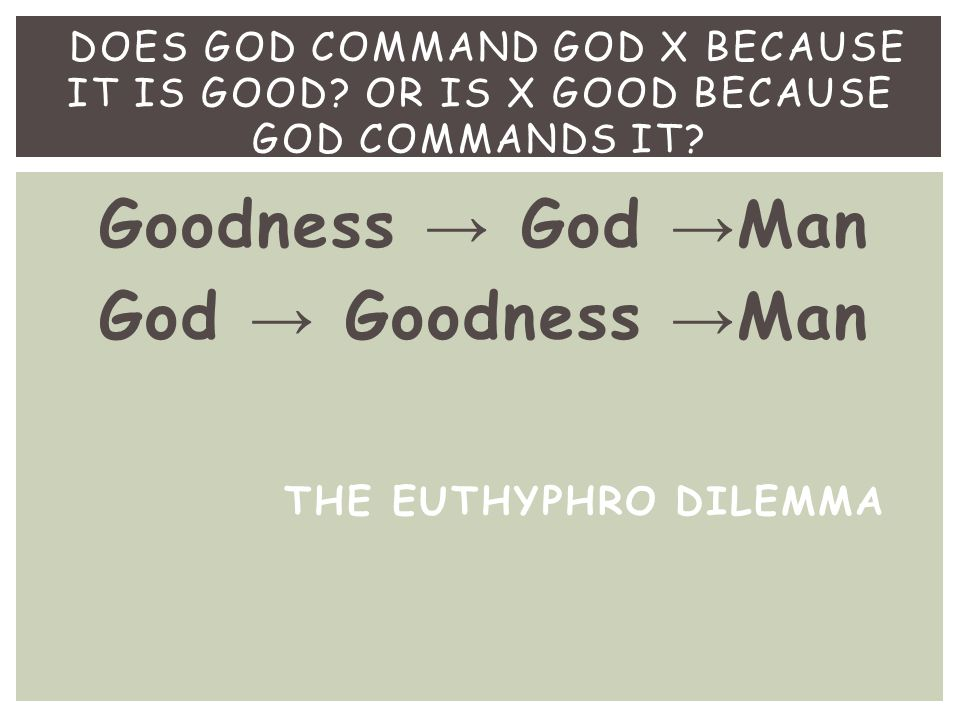 Goodness → God → Man God → Goodness → Man DOES GOD COMMAND GOD X BECAUSE IT IS GOOD? OR IS X GOOD BECAUSE GOD COMMANDS IT? THE EUTHYPHRO DILEMMA