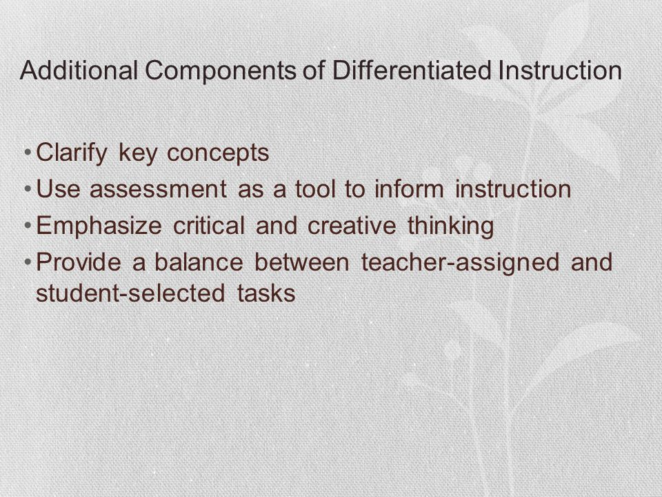 Additional Components of Differentiated Instruction Clarify key concepts Use assessment as a tool to inform instruction Emphasize critical and creativ