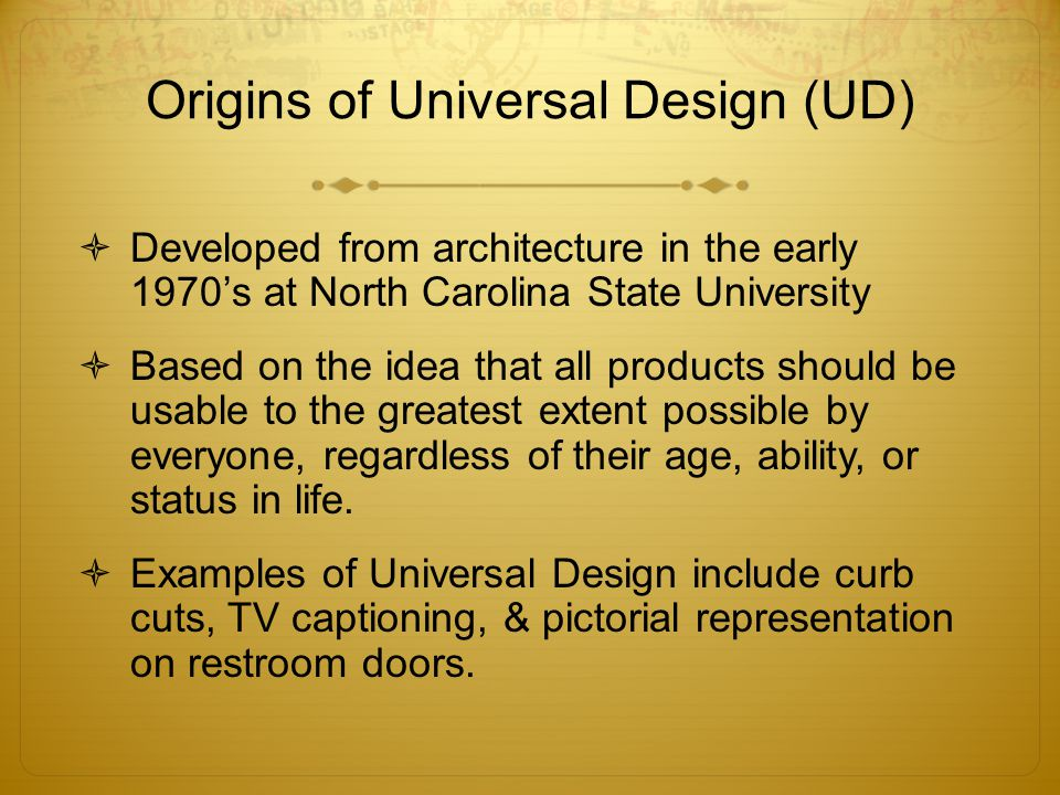 Origins of Universal Design (UD)  Developed from architecture in the early 1970's at North Carolina State University  Based on the idea that all pro