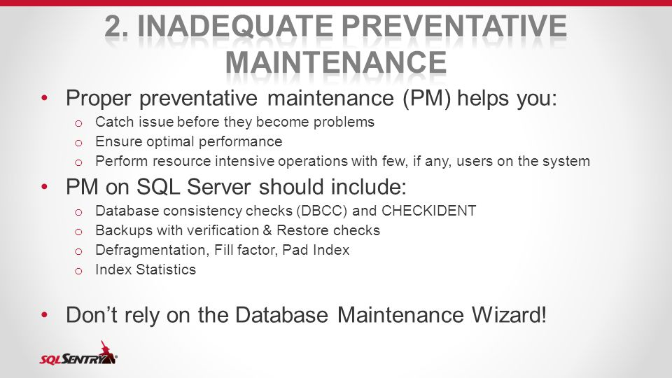 Proper preventative maintenance (PM) helps you: o Catch issue before they become problems o Ensure optimal performance o Perform resource intensive operations with few, if any, users on the system PM on SQL Server should include: o Database consistency checks (DBCC) and CHECKIDENT o Backups with verification & Restore checks o Defragmentation, Fill factor, Pad Index o Index Statistics Don't rely on the Database Maintenance Wizard!
