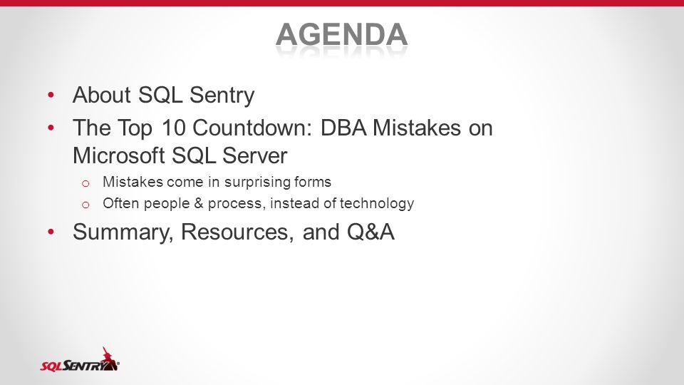 About SQL Sentry The Top 10 Countdown: DBA Mistakes on Microsoft SQL Server o Mistakes come in surprising forms o Often people & process, instead of technology Summary, Resources, and Q&A