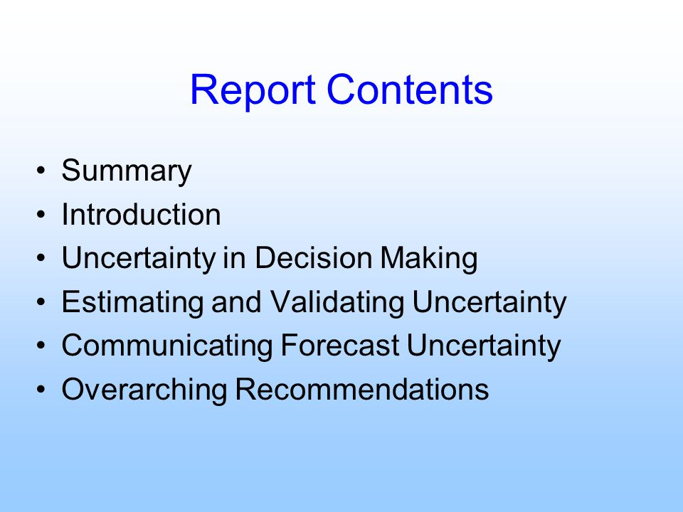 Report Contents Summary Introduction Uncertainty in Decision Making Estimating and Validating Uncertainty Communicating Forecast Uncertainty Overarchi