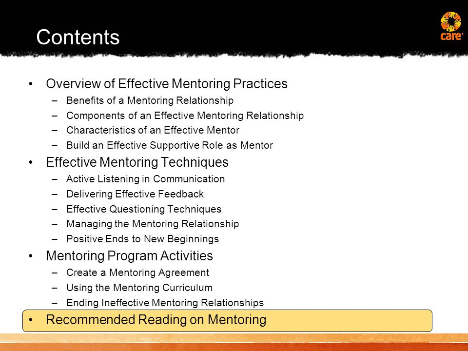 Contents Overview of Effective Mentoring Practices –Benefits of a Mentoring Relationship –Components of an Effective Mentoring Relationship –Characteristics of an Effective Mentor –Build an Effective Supportive Role as Mentor Effective Mentoring Techniques –Active Listening in Communication –Delivering Effective Feedback –Effective Questioning Techniques –Managing the Mentoring Relationship –Positive Ends to New Beginnings Mentoring Program Activities –Create a Mentoring Agreement –Using the Mentoring Curriculum –Ending Ineffective Mentoring Relationships Recommended Reading on Mentoring
