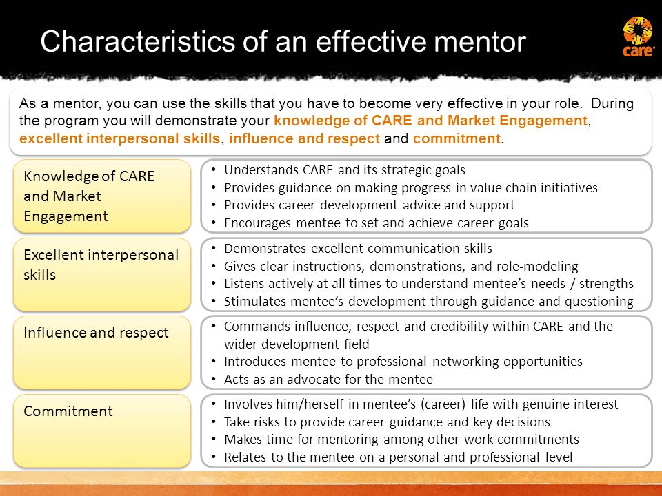 Characteristics of an effective mentor As a mentor, you can use the skills that you have to become very effective in your role.