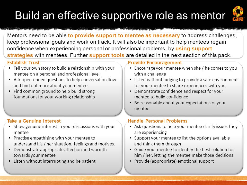 Build an effective supportive role as mentor Mentors need to be able to provide support to mentee as necessary to address challenges, keep professional goals and work on track.