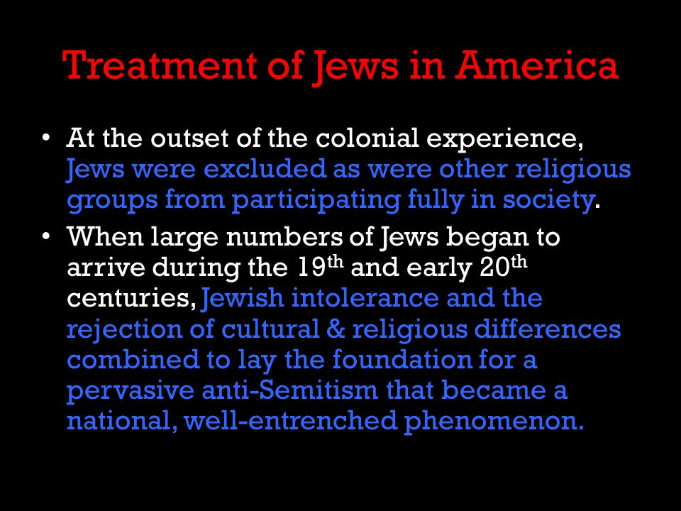 Treatment of Jews in America At the outset of the colonial experience, Jews were excluded as were other religious groups from participating fully in society.