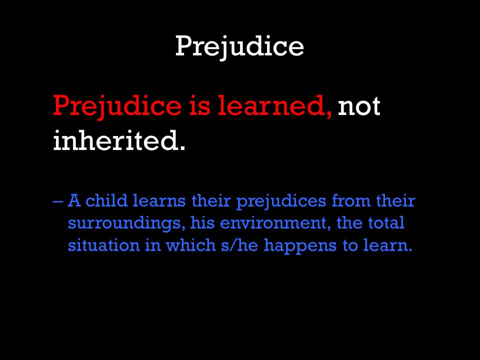 Prejudice Prejudice is learned, not inherited.