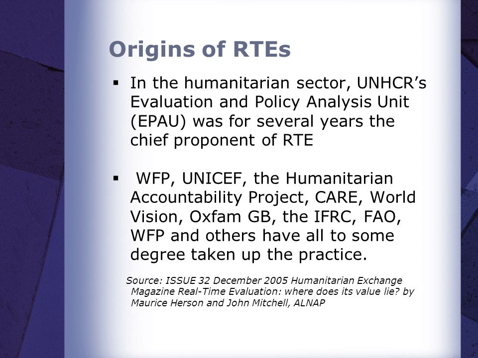 Origins of RTEs  In the humanitarian sector, UNHCR's Evaluation and Policy Analysis Unit (EPAU) was for several years the chief proponent of RTE  WFP, UNICEF, the Humanitarian Accountability Project, CARE, World Vision, Oxfam GB, the IFRC, FAO, WFP and others have all to some degree taken up the practice.