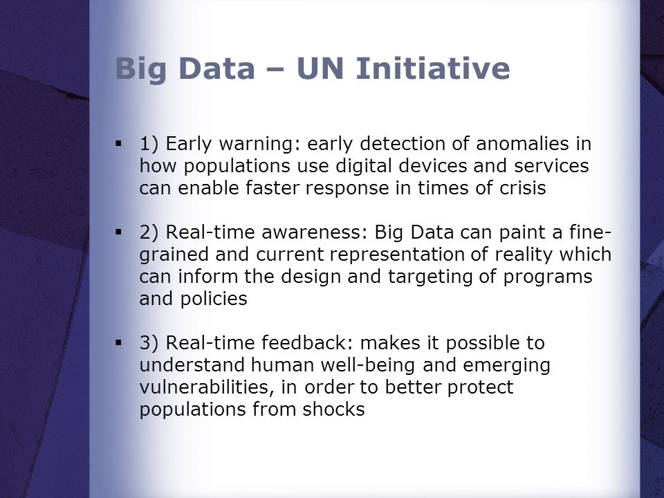Big Data – UN Initiative  1) Early warning: early detection of anomalies in how populations use digital devices and services can enable faster response in times of crisis  2) Real-time awareness: Big Data can paint a fine- grained and current representation of reality which can inform the design and targeting of programs and policies  3) Real-time feedback: makes it possible to understand human well-being and emerging vulnerabilities, in order to better protect populations from shocks