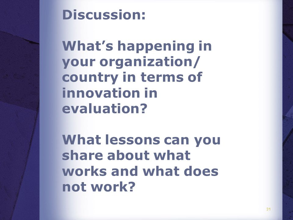 31 Discussion: What's happening in your organization/ country in terms of innovation in evaluation.