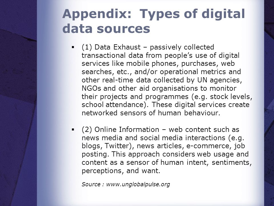 Appendix: Types of digital data sources  (1) Data Exhaust – passively collected transactional data from people's use of digital services like mobile phones, purchases, web searches, etc., and/or operational metrics and other real-time data collected by UN agencies, NGOs and other aid organisations to monitor their projects and programmes (e.g.