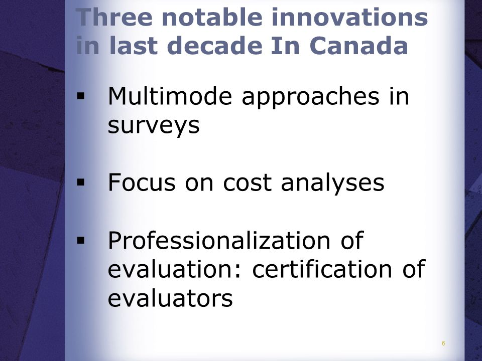  Multimode approaches in surveys  Focus on cost analyses  Professionalization of evaluation: certification of evaluators 6 Three notable innovations in last decade In Canada