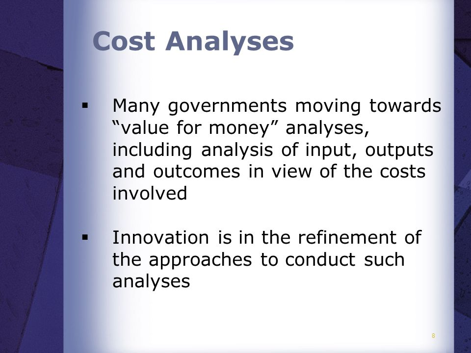  Many governments moving towards value for money analyses, including analysis of input, outputs and outcomes in view of the costs involved  Innovation is in the refinement of the approaches to conduct such analyses 8 Cost Analyses