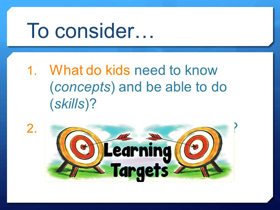 To consider… 1. What do kids need to know (concepts) and be able to do (skills)? 2. Are they able to be assessed?