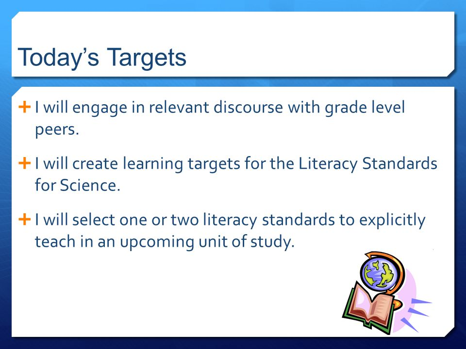 Today's Targets  I will engage in relevant discourse with grade level peers.  I will create learning targets for the Literacy Standards for Science.