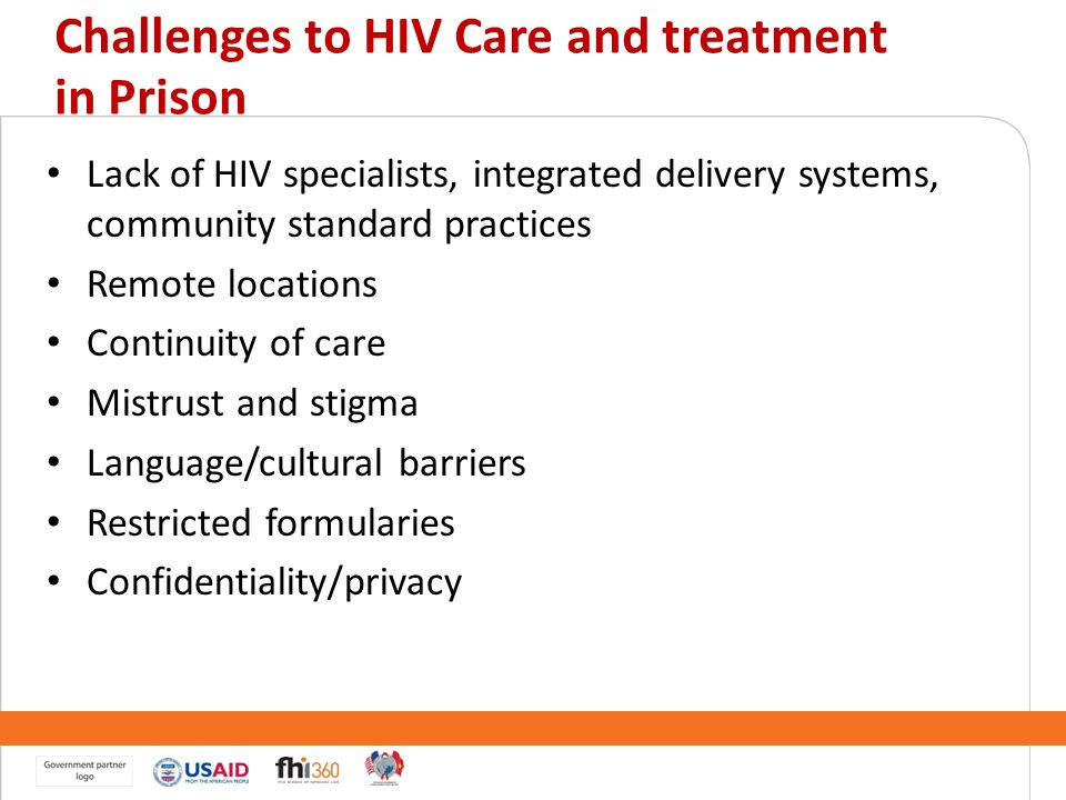 Challenges to HIV Care and treatment in Prison Lack of HIV specialists, integrated delivery systems, community standard practices Remote locations Con
