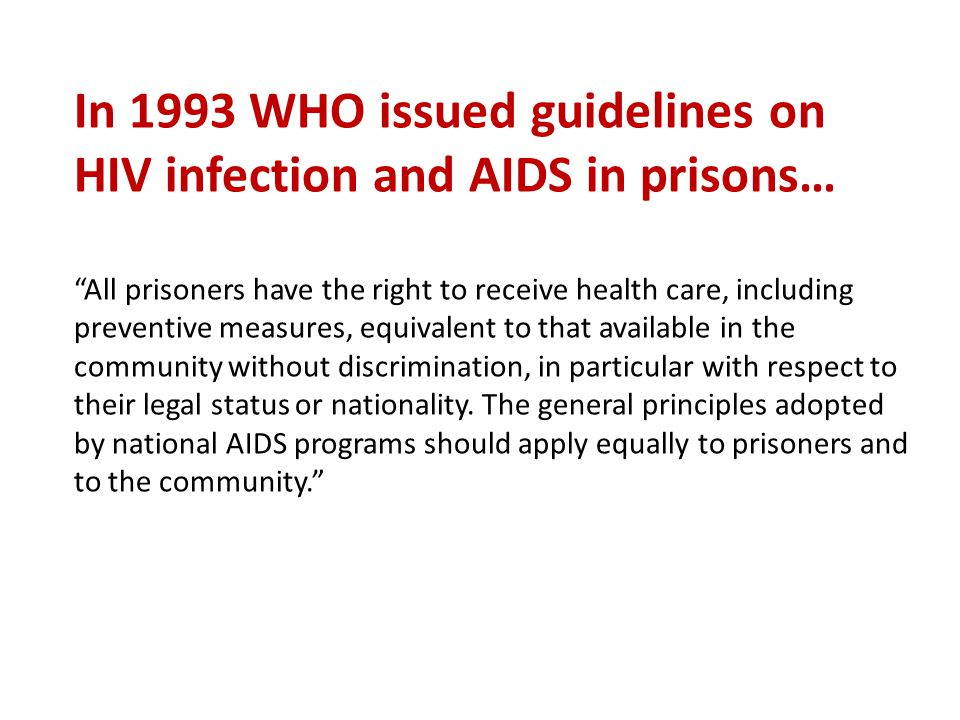 "In 1993 WHO issued guidelines on HIV infection and AIDS in prisons… ""All prisoners have the right to receive health care, including preventive measure"