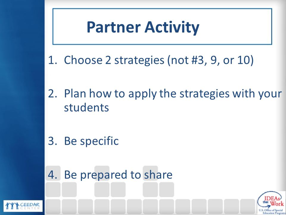 Partner Activity 1.Choose 2 strategies (not #3, 9, or 10) 2.Plan how to apply the strategies with your students 3.Be specific 4.Be prepared to share