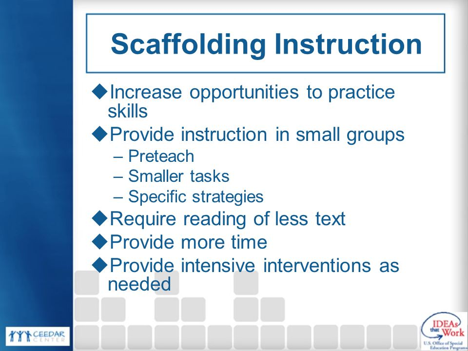 Scaffolding Instruction  Increase opportunities to practice skills  Provide instruction in small groups –Preteach –Smaller tasks –Specific strategies  Require reading of less text  Provide more time  Provide intensive interventions as needed