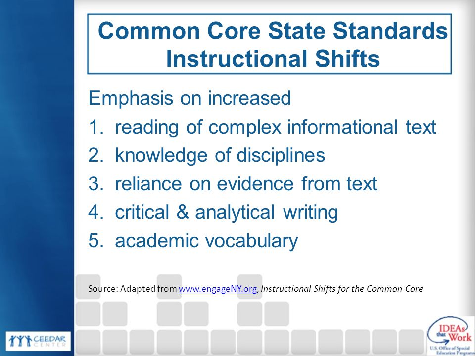 Common Core State Standards Instructional Shifts Emphasis on increased 1.reading of complex informational text 2.knowledge of disciplines 3.reliance on evidence from text 4.critical & analytical writing 5.academic vocabulary Source: Adapted from www.engageNY.org, Instructional Shifts for the Common Corewww.engageNY.org
