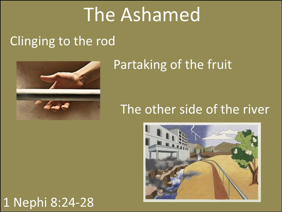 The Ashamed Clinging to the rod Partaking of the fruit 1 Nephi 8:24-28 The other side of the river