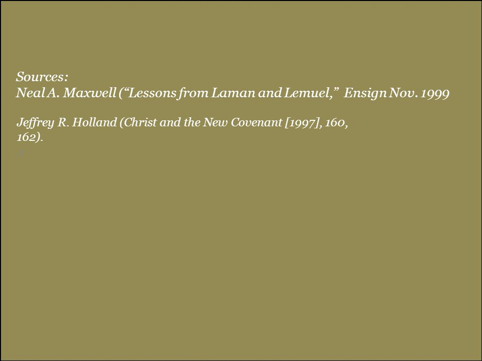 """Sources: Neal A. Maxwell (""""Lessons from Laman and Lemuel,"""" Ensign Nov. 1999, 8 Jeffrey R. Holland (Christ and the New Covenant [1997], 160, 162)."""