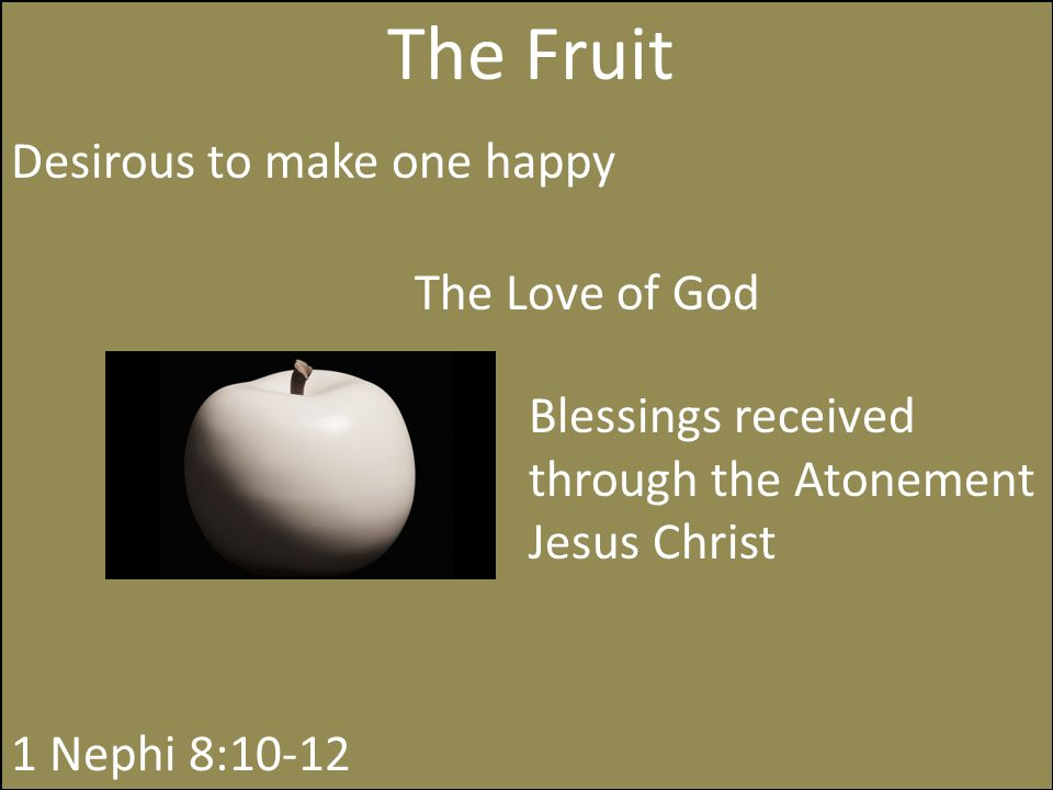 The Fruit The Love of God Blessings received through the Atonement Jesus Christ 1 Nephi 8:10-12 Desirous to make one happy