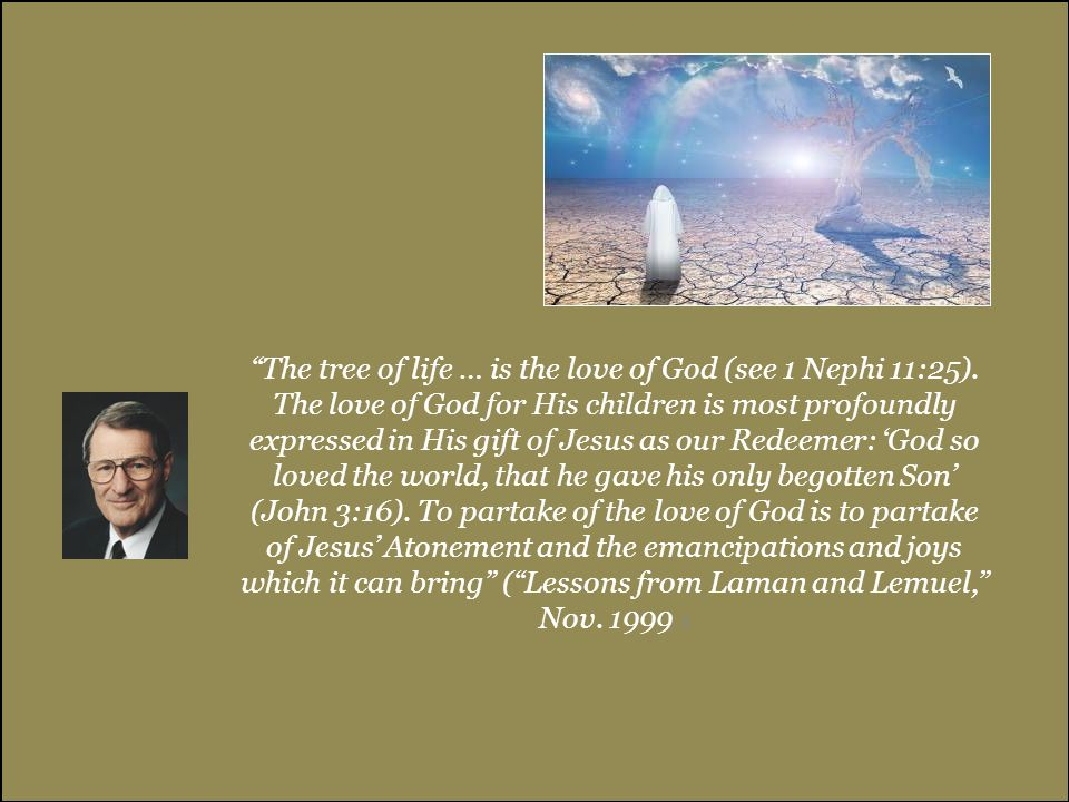 """""""The tree of life … is the love of God (see 1 Nephi 11:25). The love of God for His children is most profoundly expressed in His gift of Jesus as our"""
