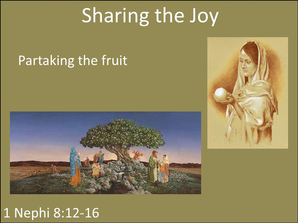 Sharing the Joy 1 Nephi 8:12-16 Partaking the fruit