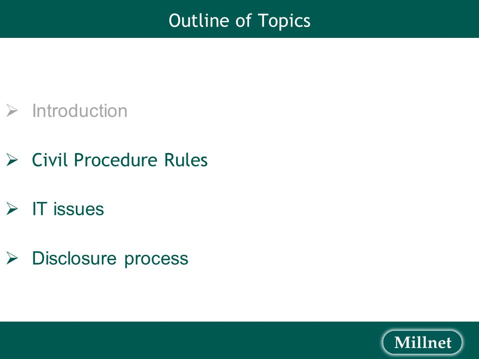 Outline of Topics  Introduction  Civil Procedure Rules  IT issues  Disclosure process