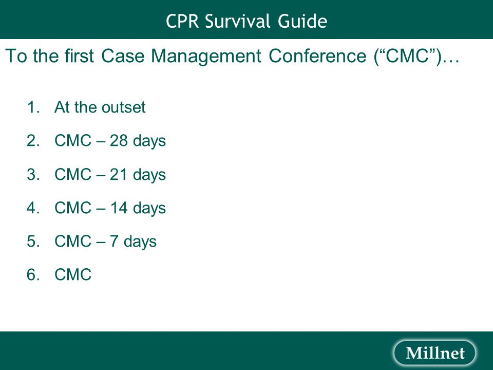 CPR Survival Guide To the first Case Management Conference ( CMC )… 1.At the outset 2.CMC – 28 days 3.CMC – 21 days 4.CMC – 14 days 5.CMC – 7 days 6.CMC