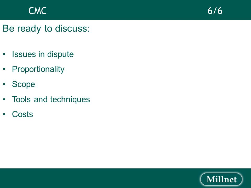 CMC 6/6 Be ready to discuss: Issues in dispute Proportionality Scope Tools and techniques Costs