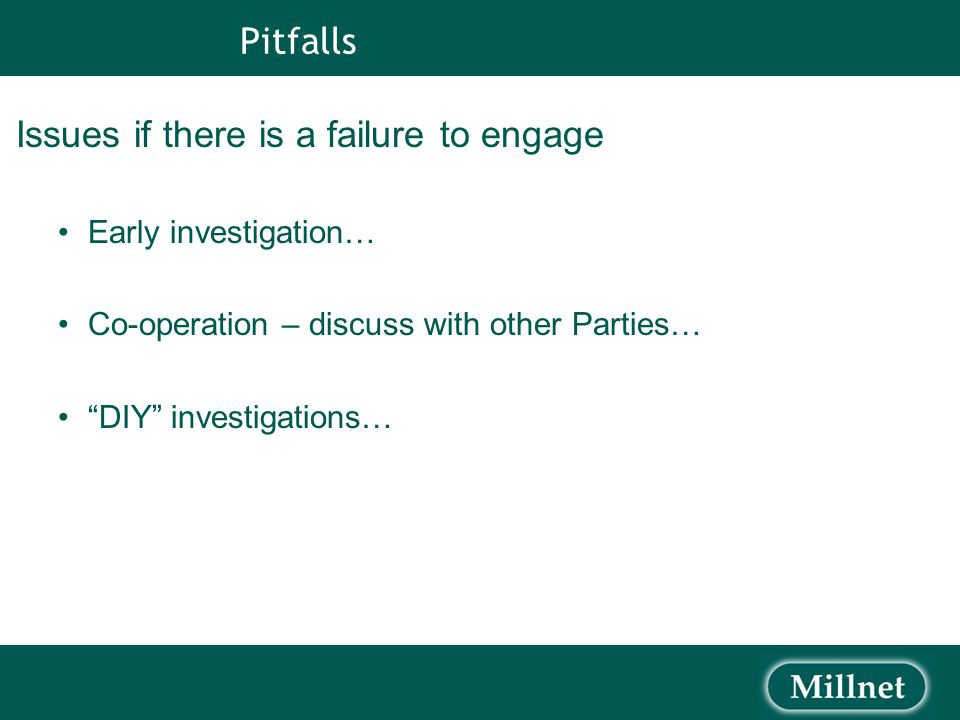 Pitfalls Issues if there is a failure to engage Early investigation… Co-operation – discuss with other Parties… DIY investigations…