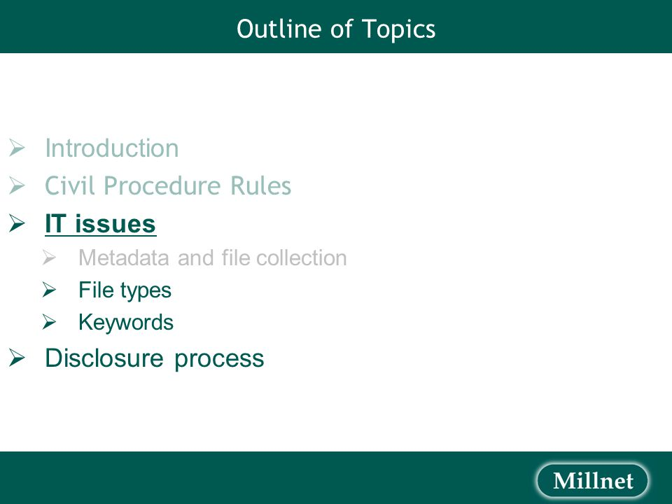 Outline of Topics  Introduction  Civil Procedure Rules  IT issues  Metadata and file collection  File types  Keywords  Disclosure process