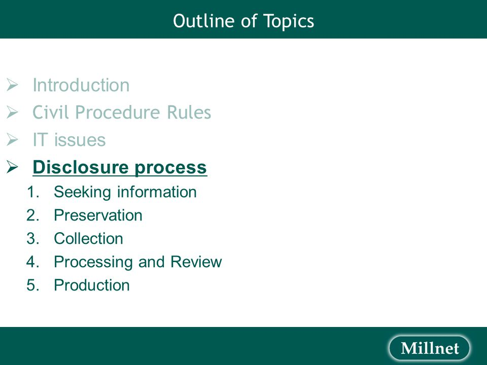 Outline of Topics  Introduction  Civil Procedure Rules  IT issues  Disclosure process 1.Seeking information 2.Preservation 3.Collection 4.Processing and Review 5.Production