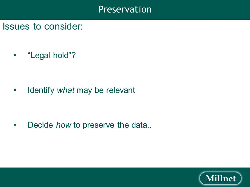 Issues to consider: Legal hold . Identify what may be relevant Decide how to preserve the data..