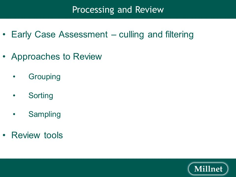 Early Case Assessment – culling and filtering Approaches to Review Grouping Sorting Sampling Review tools Processing and Review