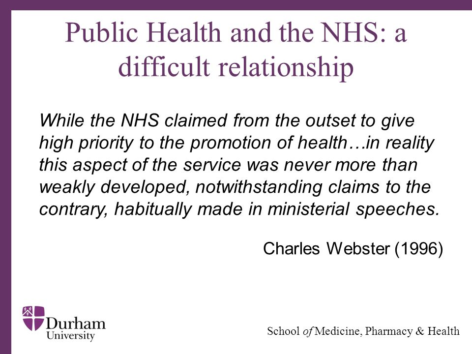 ∂ School of Medicine, Pharmacy & Health Public Health and the NHS: a difficult relationship While the NHS claimed from the outset to give high priorit