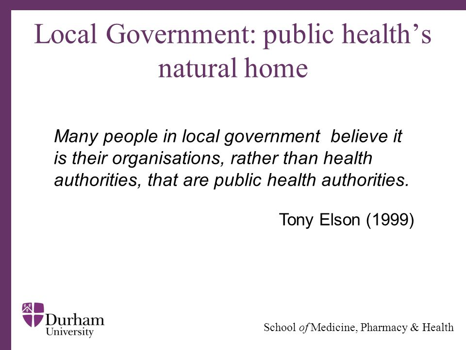 ∂ School of Medicine, Pharmacy & Health Local Government: public health's natural home Many people in local government believe it is their organisatio