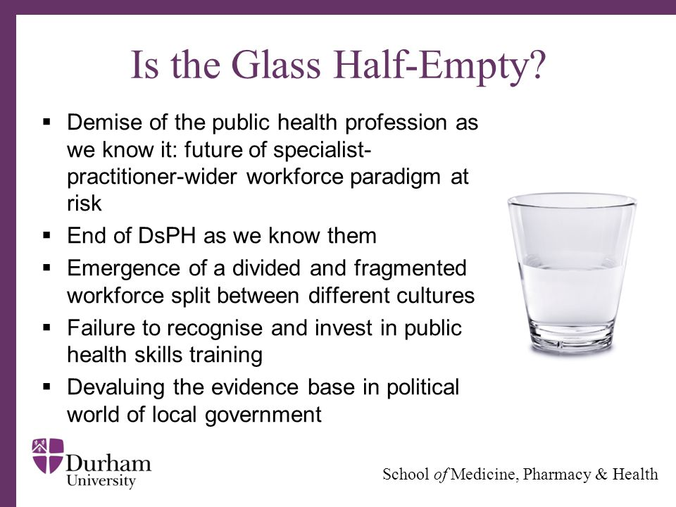 ∂ School of Medicine, Pharmacy & Health Is the Glass Half-Empty?  Demise of the public health profession as we know it: future of specialist- practit
