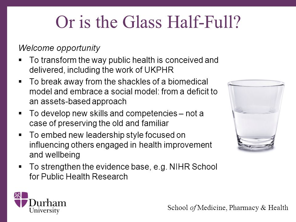 ∂ School of Medicine, Pharmacy & Health Or is the Glass Half-Full? Welcome opportunity  To transform the way public health is conceived and delivered