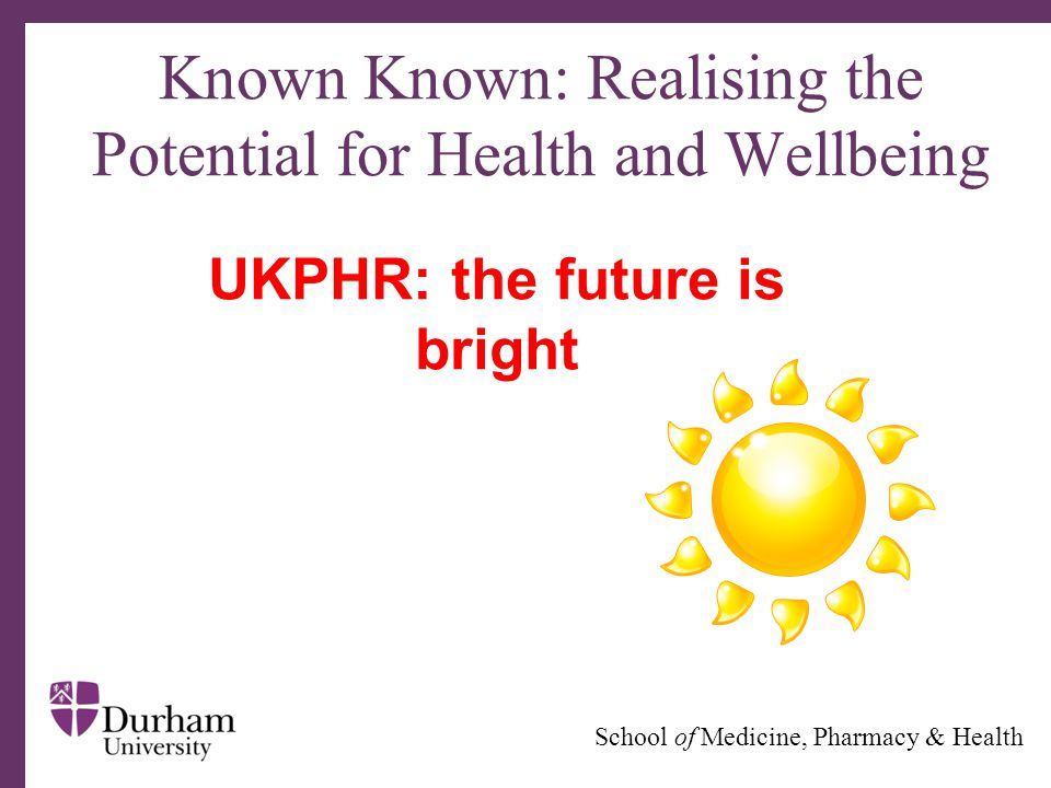 ∂ School of Medicine, Pharmacy & Health Known Known: Realising the Potential for Health and Wellbeing UKPHR: the future is bright
