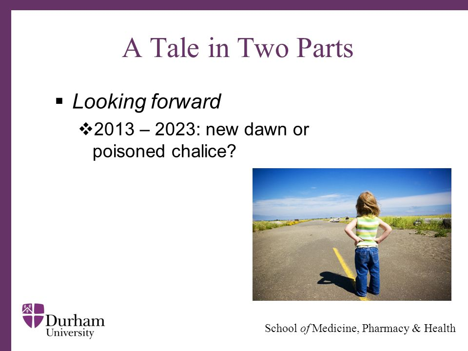 ∂ School of Medicine, Pharmacy & Health A Tale in Two Parts  Looking forward  2013 – 2023: new dawn or poisoned chalice?