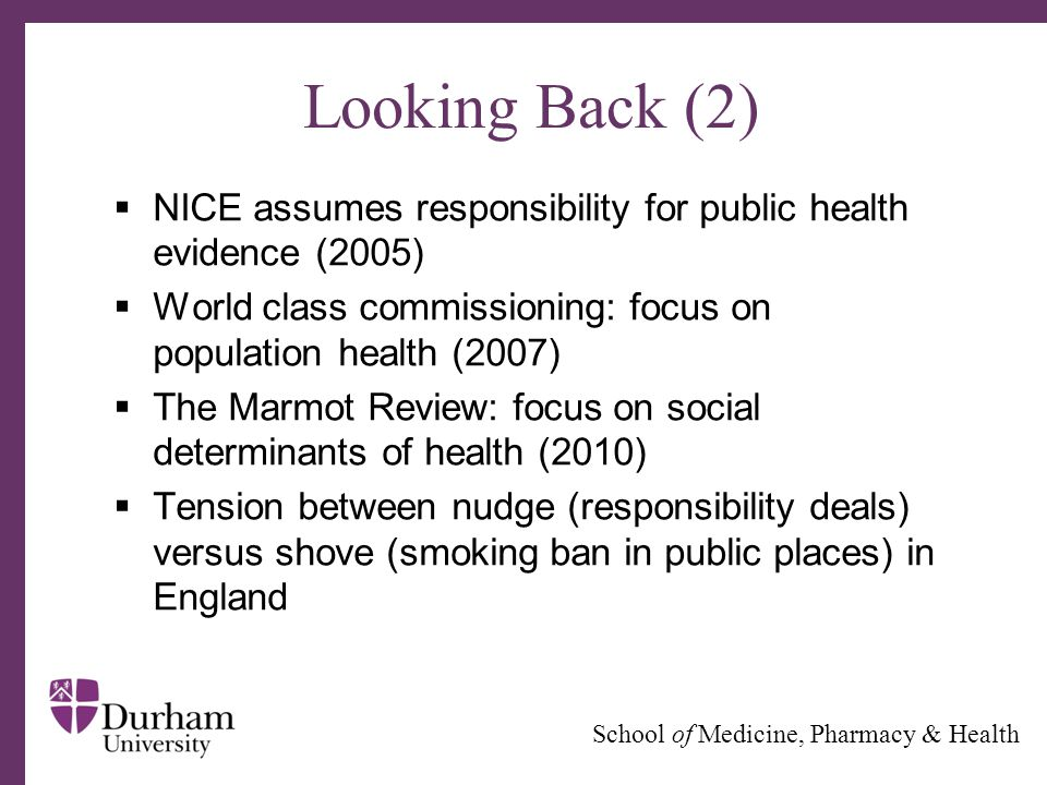 ∂ School of Medicine, Pharmacy & Health Looking Back (2)  NICE assumes responsibility for public health evidence (2005)  World class commissioning: