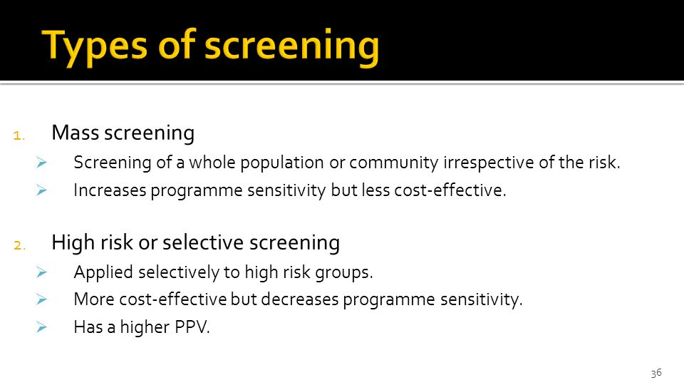 1.Mass screening  Screening of a whole population or community irrespective of the risk.